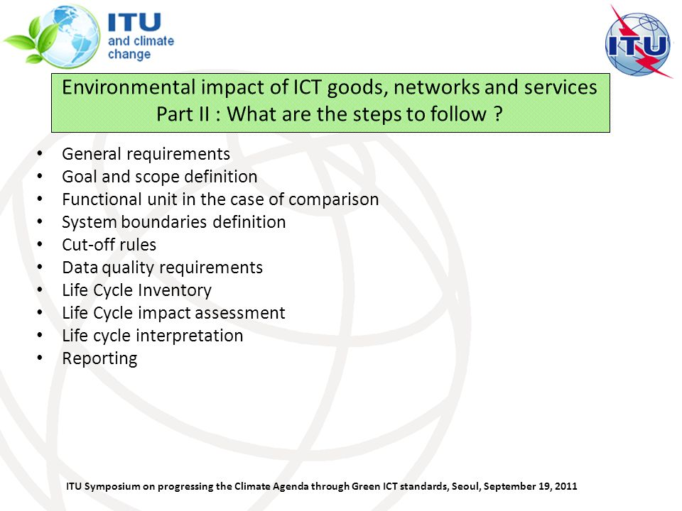 ITU Symposium on progressing the Climate Agenda through Green ICT standards, Seoul, September 19, 2011 Environmental impact of ICT goods, networks and services Part II : What are the steps to follow .
