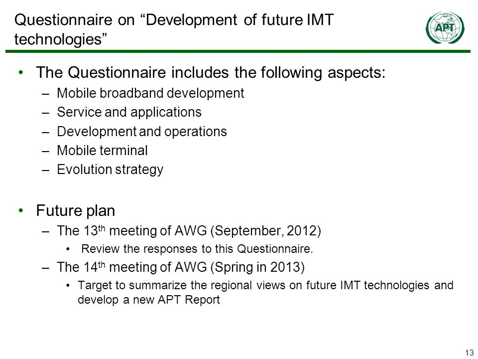 13 Questionnaire on Development of future IMT technologies The Questionnaire includes the following aspects: –Mobile broadband development –Service and applications –Development and operations –Mobile terminal –Evolution strategy Future plan –The 13 th meeting of AWG (September, 2012) Review the responses to this Questionnaire.