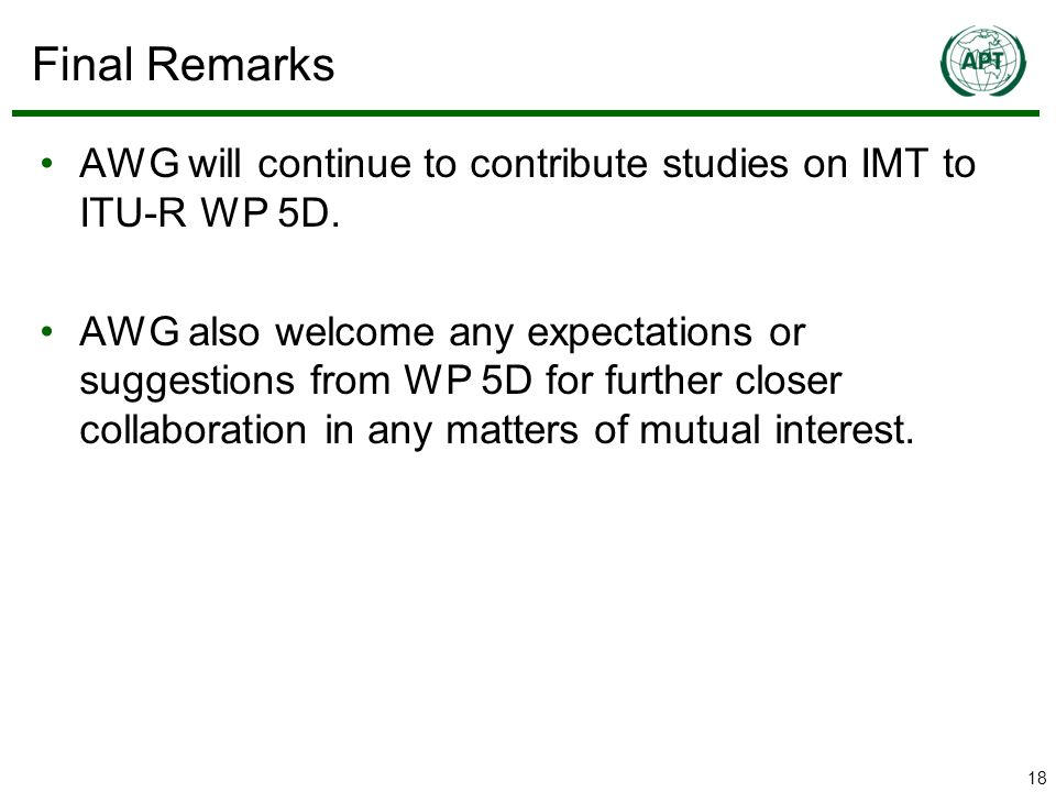 18 Final Remarks AWG will continue to contribute studies on IMT to ITU-R WP 5D.