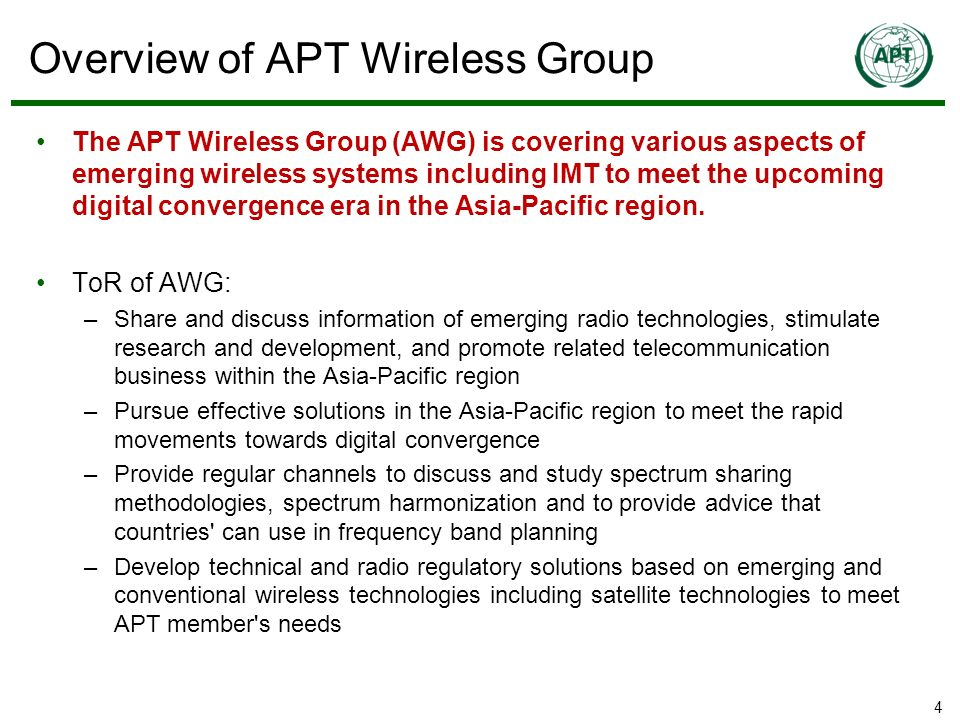 4 The APT Wireless Group (AWG) is covering various aspects of emerging wireless systems including IMT to meet the upcoming digital convergence era in the Asia-Pacific region.