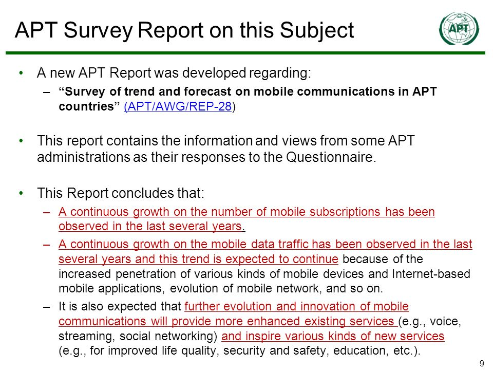 9 APT Survey Report on this Subject A new APT Report was developed regarding: –Survey of trend and forecast on mobile communications in APT countries (APT/AWG/REP-28)(APT/AWG/REP-28 This report contains the information and views from some APT administrations as their responses to the Questionnaire.