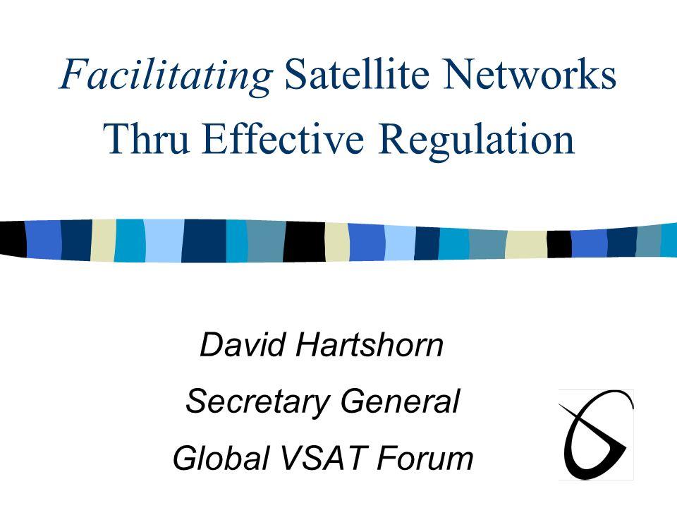 Facilitating Satellite Networks Thru Effective Regulation David Hartshorn Secretary General Global VSAT Forum