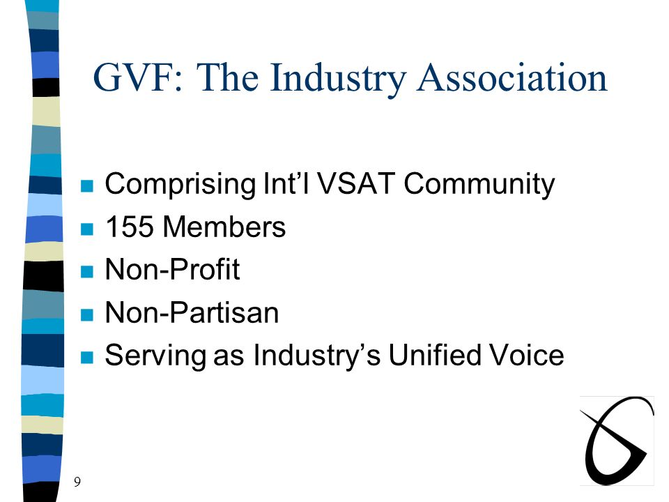 9 GVF: The Industry Association n Comprising Intl VSAT Community n 155 Members n Non-Profit n Non-Partisan n Serving as Industrys Unified Voice