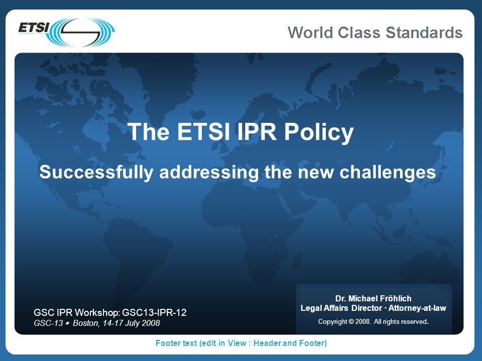 Footer text (edit in View : Header and Footer) The ETSI IPR Policy Successfully addressing the new challenges Dr. Michael Fröhlich Legal Affairs Direc