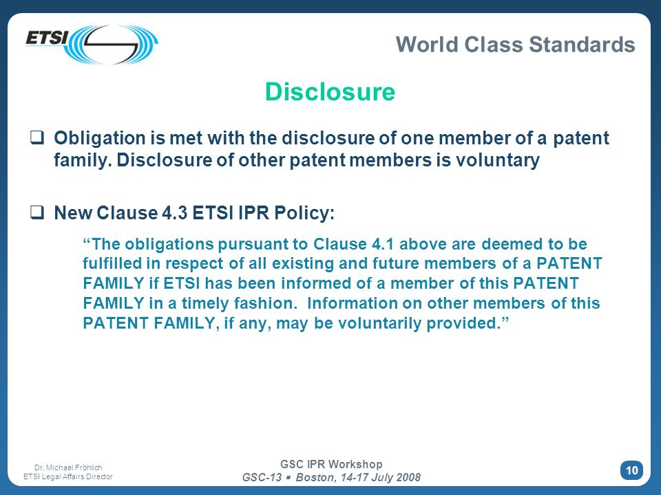 World Class Standards Dr. Michael Fröhlich ETSI Legal Affairs Director GSC IPR Workshop GSC-13 Boston, 14-17 July 2008 10 Disclosure Obligation is met