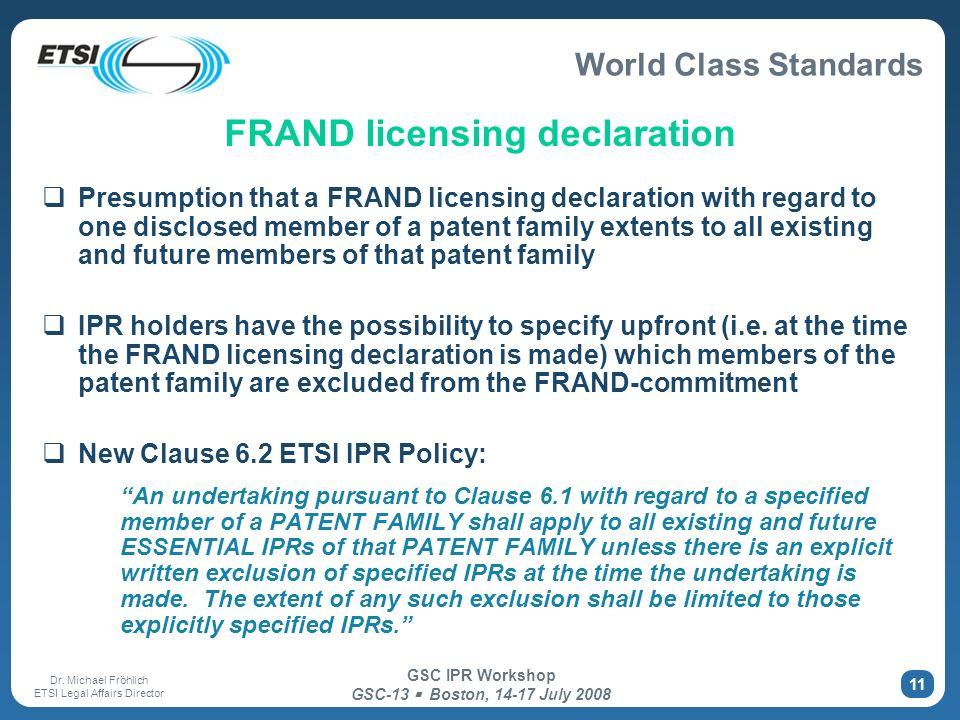 World Class Standards Dr. Michael Fröhlich ETSI Legal Affairs Director GSC IPR Workshop GSC-13 Boston, 14-17 July 2008 11 FRAND licensing declaration