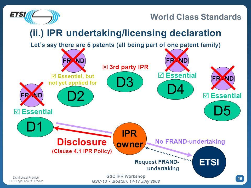 World Class Standards Dr. Michael Fröhlich ETSI Legal Affairs Director GSC IPR Workshop GSC-13 Boston, 14-17 July 2008 16 (ii.) IPR undertaking/licens