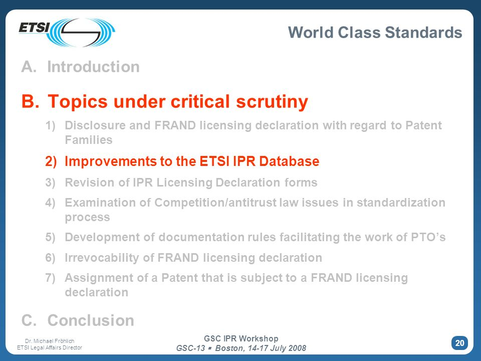 World Class Standards Dr. Michael Fröhlich ETSI Legal Affairs Director GSC IPR Workshop GSC-13 Boston, 14-17 July 2008 20 A. Introduction B. Topics un