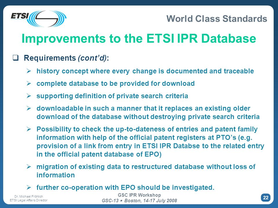 World Class Standards Dr. Michael Fröhlich ETSI Legal Affairs Director GSC IPR Workshop GSC-13 Boston, 14-17 July 2008 22 Improvements to the ETSI IPR