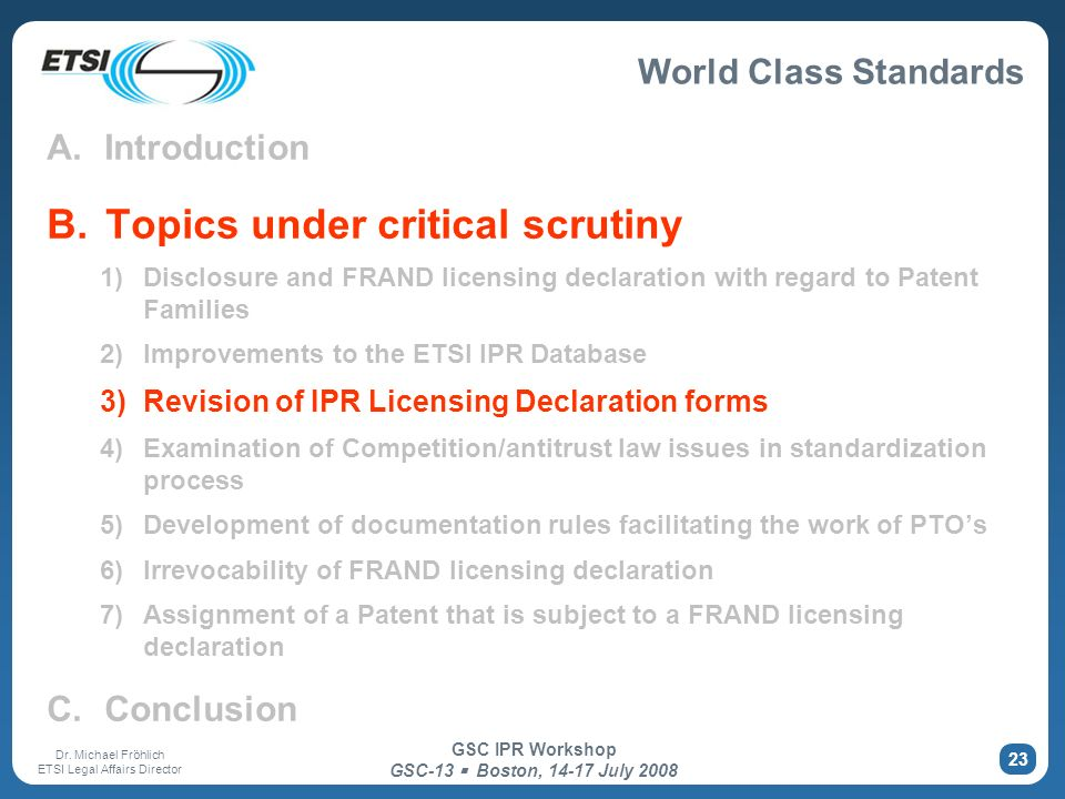 World Class Standards Dr. Michael Fröhlich ETSI Legal Affairs Director GSC IPR Workshop GSC-13 Boston, 14-17 July 2008 23 A. Introduction B. Topics un