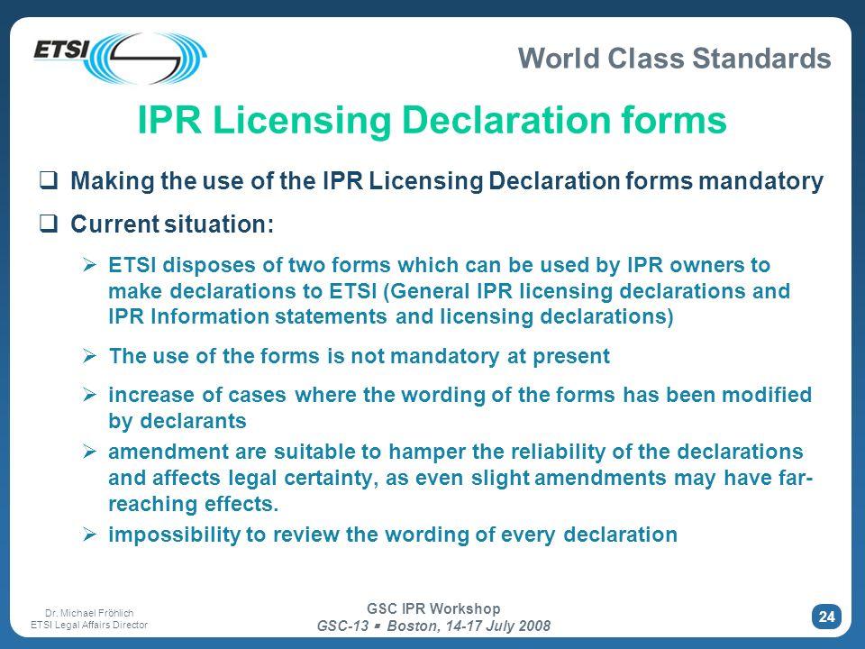 World Class Standards Dr. Michael Fröhlich ETSI Legal Affairs Director GSC IPR Workshop GSC-13 Boston, 14-17 July 2008 24 IPR Licensing Declaration fo