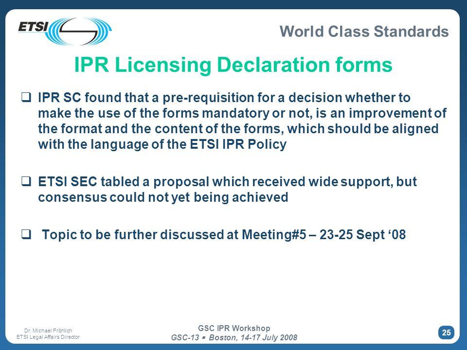World Class Standards Dr. Michael Fröhlich ETSI Legal Affairs Director GSC IPR Workshop GSC-13 Boston, 14-17 July 2008 25 IPR Licensing Declaration fo