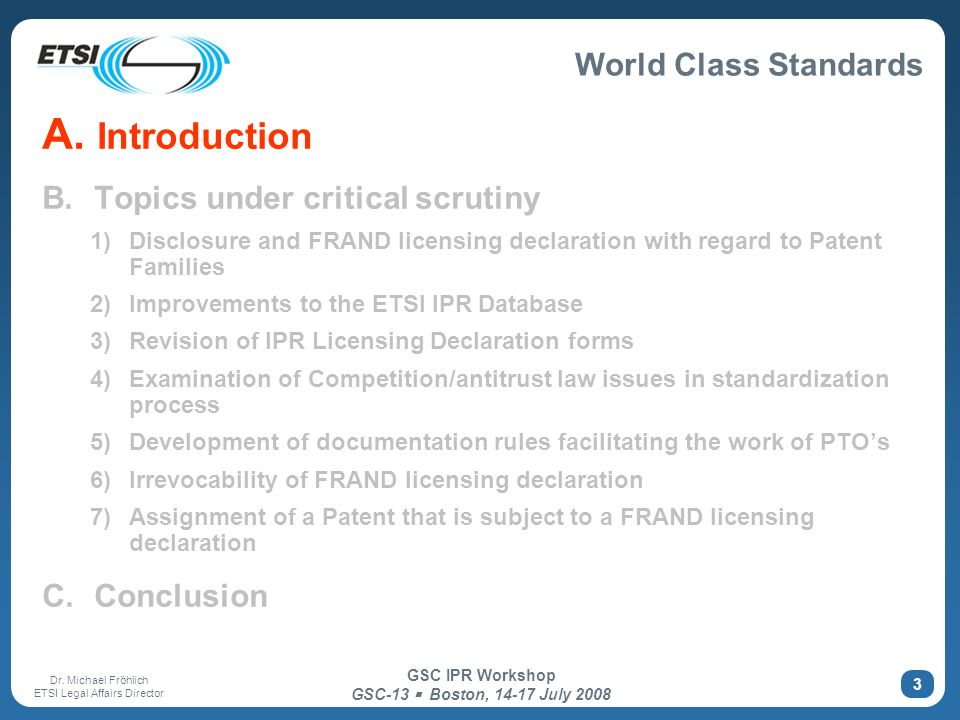 World Class Standards Dr. Michael Fröhlich ETSI Legal Affairs Director GSC IPR Workshop GSC-13 Boston, 14-17 July 2008 3 A. Introduction B. Topics und