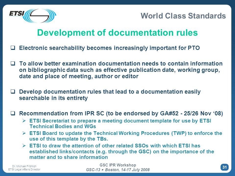 World Class Standards Dr. Michael Fröhlich ETSI Legal Affairs Director GSC IPR Workshop GSC-13 Boston, 14-17 July 2008 31 Development of documentation