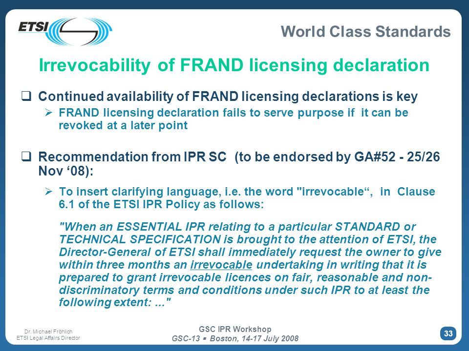 World Class Standards Dr. Michael Fröhlich ETSI Legal Affairs Director GSC IPR Workshop GSC-13 Boston, 14-17 July 2008 33 Irrevocability of FRAND lice