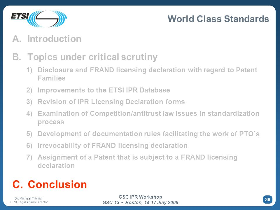World Class Standards Dr. Michael Fröhlich ETSI Legal Affairs Director GSC IPR Workshop GSC-13 Boston, 14-17 July 2008 36 A. Introduction B. Topics un