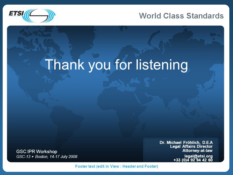Footer text (edit in View : Header and Footer) Thank you for listening Dr. Michael Fröhlich, D.E.A Legal Affairs Director Attorney-at-law legal@etsi.o