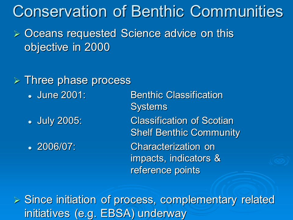 Conservation of Benthic Communities Oceans requested Science advice on this objective in 2000 Oceans requested Science advice on this objective in 2000 Three phase process Three phase process June 2001:Benthic Classification Systems June 2001:Benthic Classification Systems July 2005:Classification of Scotian Shelf Benthic Community July 2005:Classification of Scotian Shelf Benthic Community 2006/07:Characterization on impacts, indicators & reference points 2006/07:Characterization on impacts, indicators & reference points Since initiation of process, complementary related initiatives (e.g.