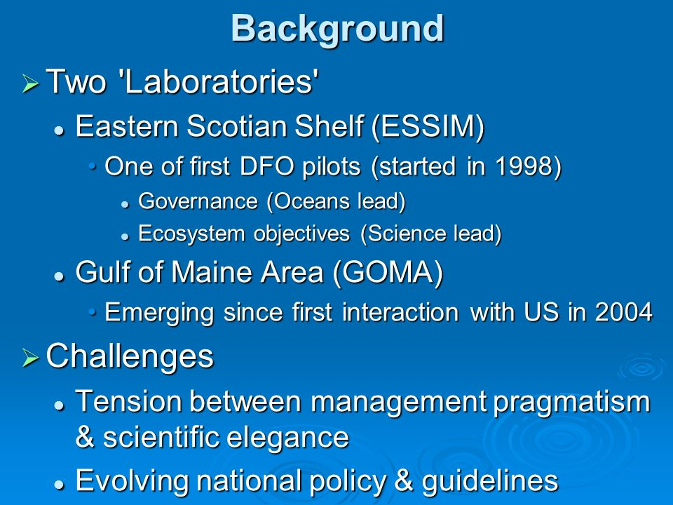 Background Two Laboratories Two Laboratories Eastern Scotian Shelf (ESSIM) Eastern Scotian Shelf (ESSIM) One of first DFO pilots (started in 1998)One of first DFO pilots (started in 1998) Governance (Oceans lead) Governance (Oceans lead) Ecosystem objectives (Science lead) Ecosystem objectives (Science lead) Gulf of Maine Area (GOMA) Gulf of Maine Area (GOMA) Emerging since first interaction with US in 2004Emerging since first interaction with US in 2004 Challenges Challenges Tension between management pragmatism & scientific elegance Tension between management pragmatism & scientific elegance Evolving national policy & guidelines Evolving national policy & guidelines