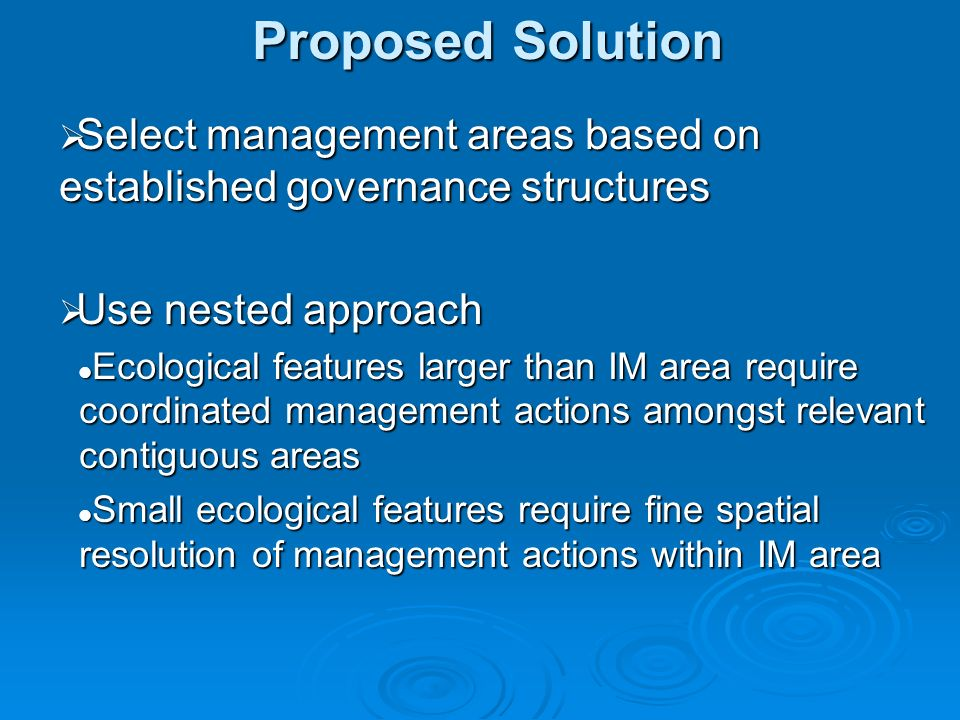 Proposed Solution Select management areas based on established governance structures Select management areas based on established governance structures Use nested approach Use nested approach Ecological features larger than IM area require coordinated management actions amongst relevant contiguous areas Ecological features larger than IM area require coordinated management actions amongst relevant contiguous areas Small ecological features require fine spatial resolution of management actions within IM area Small ecological features require fine spatial resolution of management actions within IM area