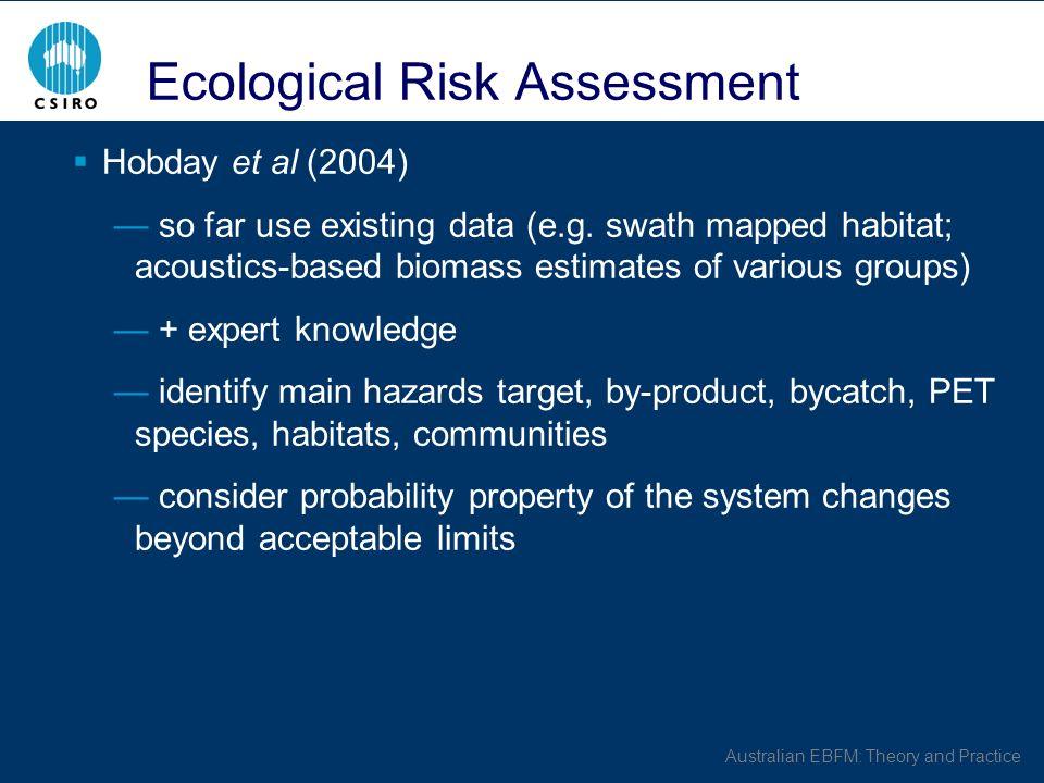 Australian EBFM: Theory and Practice Ecological Risk Assessment Hobday et al (2004) so far use existing data (e.g.