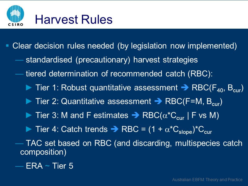 Australian EBFM: Theory and Practice Harvest Rules Clear decision rules needed (by legislation now implemented) standardised (precautionary) harvest strategies tiered determination of recommended catch (RBC): Tier 1: Robust quantitative assessment RBC(F 40, B cur ) Tier 2: Quantitative assessment RBC(F=M, B cur ) Tier 3: M and F estimates RBC( *C cur | F vs M) Tier 4: Catch trends RBC = (1 + *C slope )*C cur TAC set based on RBC (and discarding, multispecies catch composition) ERA ~ Tier 5