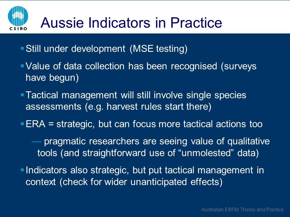 Australian EBFM: Theory and Practice Aussie Indicators in Practice Still under development (MSE testing) Value of data collection has been recognised (surveys have begun) Tactical management will still involve single species assessments (e.g.
