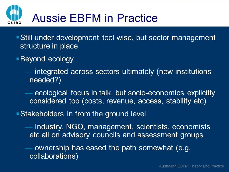 Australian EBFM: Theory and Practice Aussie EBFM in Practice Still under development tool wise, but sector management structure in place Beyond ecology integrated across sectors ultimately (new institutions needed ) ecological focus in talk, but socio-economics explicitly considered too (costs, revenue, access, stability etc) Stakeholders in from the ground level Industry, NGO, management, scientists, economists etc all on advisory councils and assessment groups ownership has eased the path somewhat (e.g.