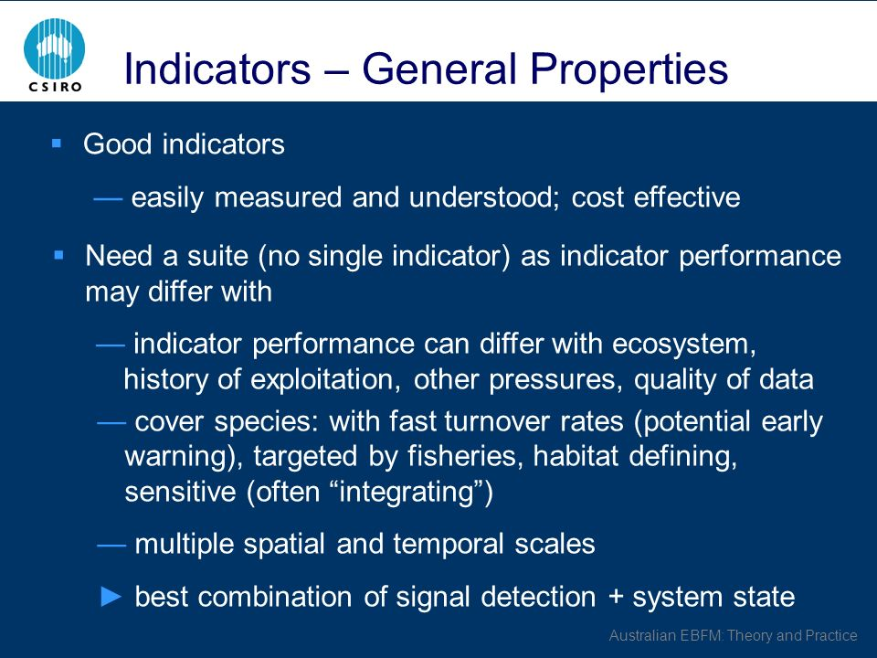 Australian EBFM: Theory and Practice Indicators – General Properties Good indicators easily measured and understood; cost effective Need a suite (no single indicator) as indicator performance may differ with indicator performance can differ with ecosystem, history of exploitation, other pressures, quality of data cover species: with fast turnover rates (potential early warning), targeted by fisheries, habitat defining, sensitive (often integrating) multiple spatial and temporal scales best combination of signal detection + system state