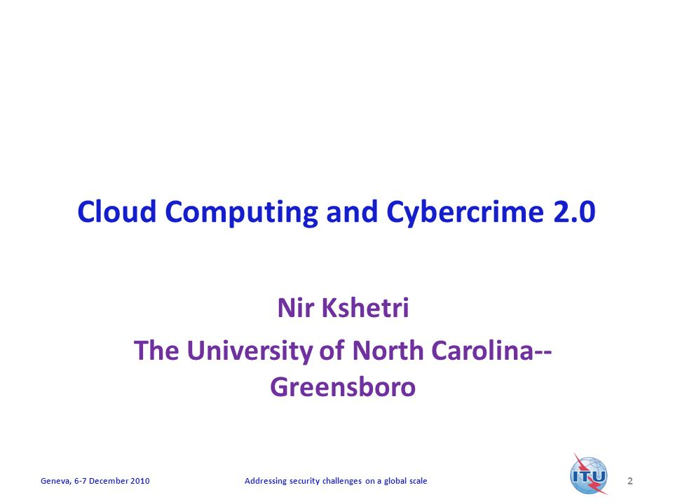 Cloud Computing and Cybercrime 2.0 Nir Kshetri The University of North Carolina-- Greensboro 2 Addressing security challenges on a global scaleGeneva, 6-7 December 2010
