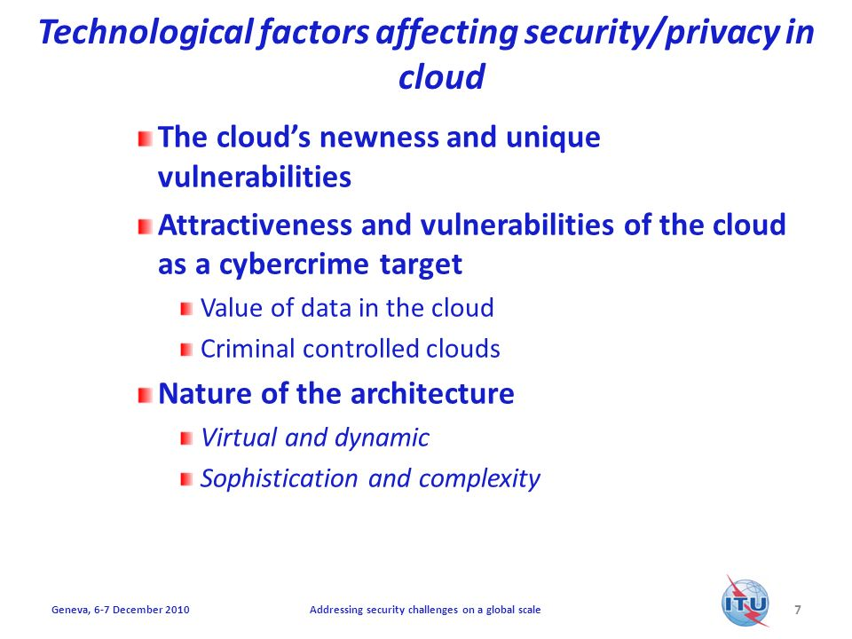 Technological factors affecting security/privacy in cloud The clouds newness and unique vulnerabilities Attractiveness and vulnerabilities of the cloud as a cybercrime target Value of data in the cloud Criminal controlled clouds Nature of the architecture Virtual and dynamic Sophistication and complexity 7 Addressing security challenges on a global scaleGeneva, 6-7 December 2010