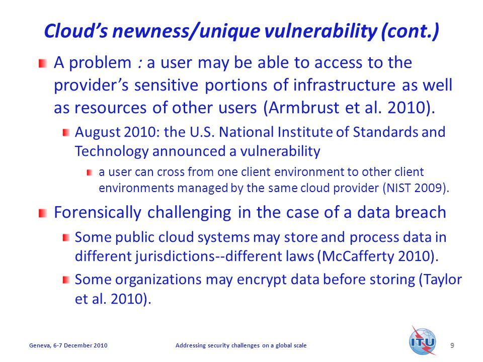 Clouds newness/unique vulnerability (cont.) A problem : a user may be able to access to the providers sensitive portions of infrastructure as well as resources of other users (Armbrust et al.