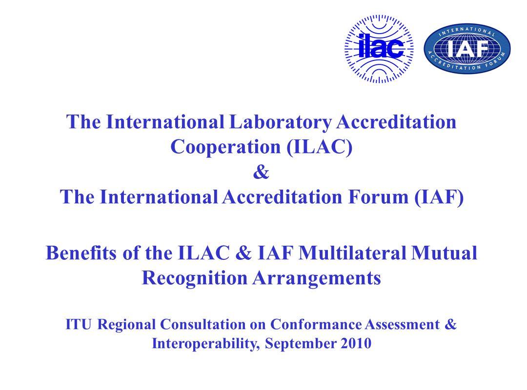 The International Laboratory Accreditation Cooperation (ILAC) & The International Accreditation Forum (IAF) Benefits of the ILAC & IAF Multilateral Mu