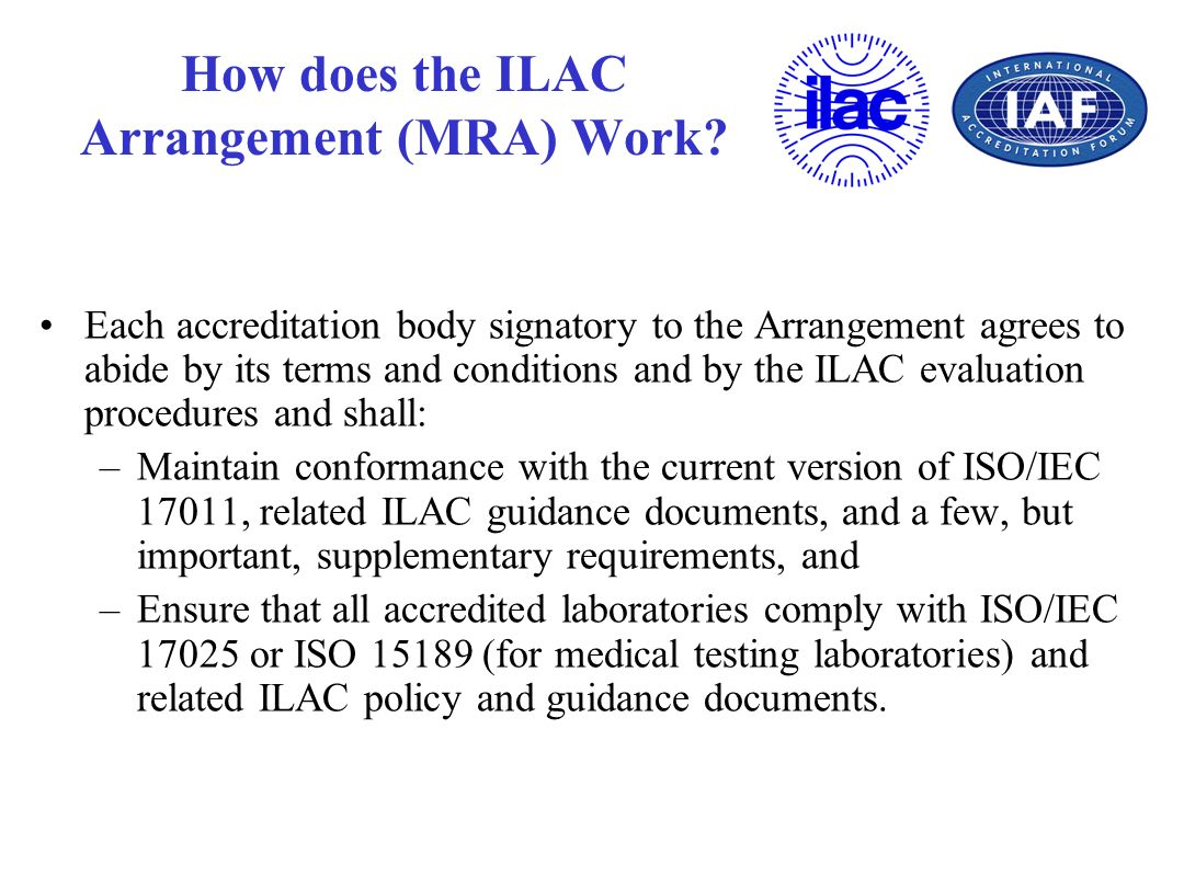 How does the ILAC Arrangement (MRA) Work? Each accreditation body signatory to the Arrangement agrees to abide by its terms and conditions and by the