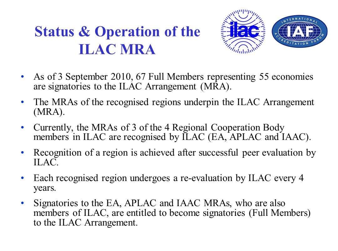Status & Operation of the ILAC MRA As of 3 September 2010, 67 Full Members representing 55 economies are signatories to the ILAC Arrangement (MRA). Th