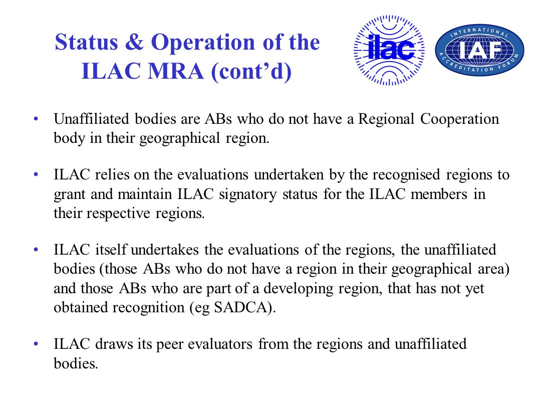 Status & Operation of the ILAC MRA (contd) Unaffiliated bodies are ABs who do not have a Regional Cooperation body in their geographical region. ILAC