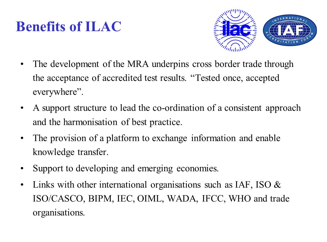Benefits of ILAC The development of the MRA underpins cross border trade through the acceptance of accredited test results. Tested once, accepted ever