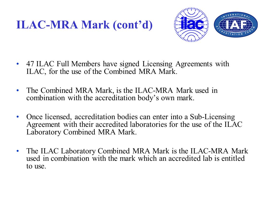 ILAC-MRA Mark (contd) 47 ILAC Full Members have signed Licensing Agreements with ILAC, for the use of the Combined MRA Mark. The Combined MRA Mark, is