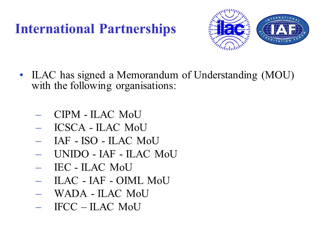 International Partnerships ILAC has signed a Memorandum of Understanding (MOU) with the following organisations: – CIPM - ILAC MoU – ICSCA - ILAC MoU
