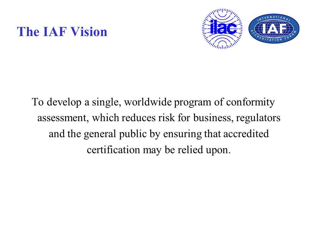 The IAF Vision To develop a single, worldwide program of conformity assessment, which reduces risk for business, regulators and the general public by