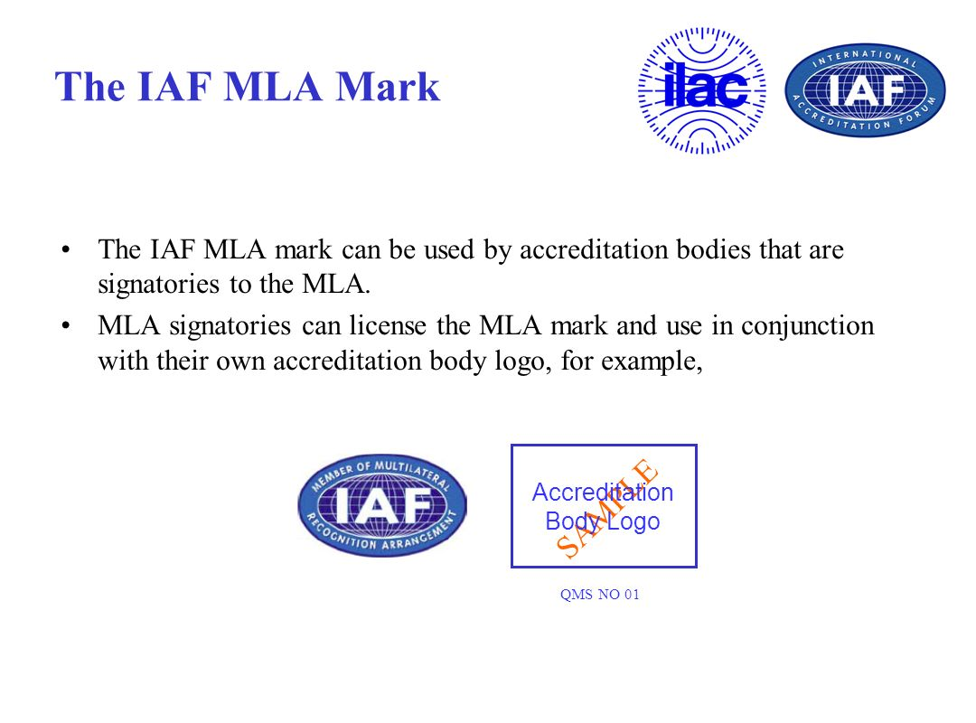 SAMPLE The IAF MLA Mark The IAF MLA mark can be used by accreditation bodies that are signatories to the MLA. MLA signatories can license the MLA mark