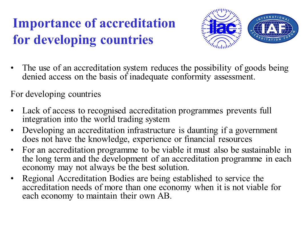 Importance of accreditation for developing countries The use of an accreditation system reduces the possibility of goods being denied access on the ba