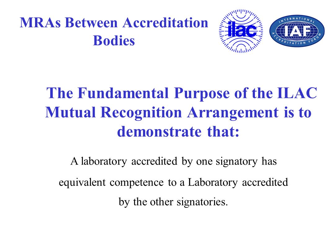 MRAs Between Accreditation Bodies The Fundamental Purpose of the ILAC Mutual Recognition Arrangement is to demonstrate that: A laboratory accredited b