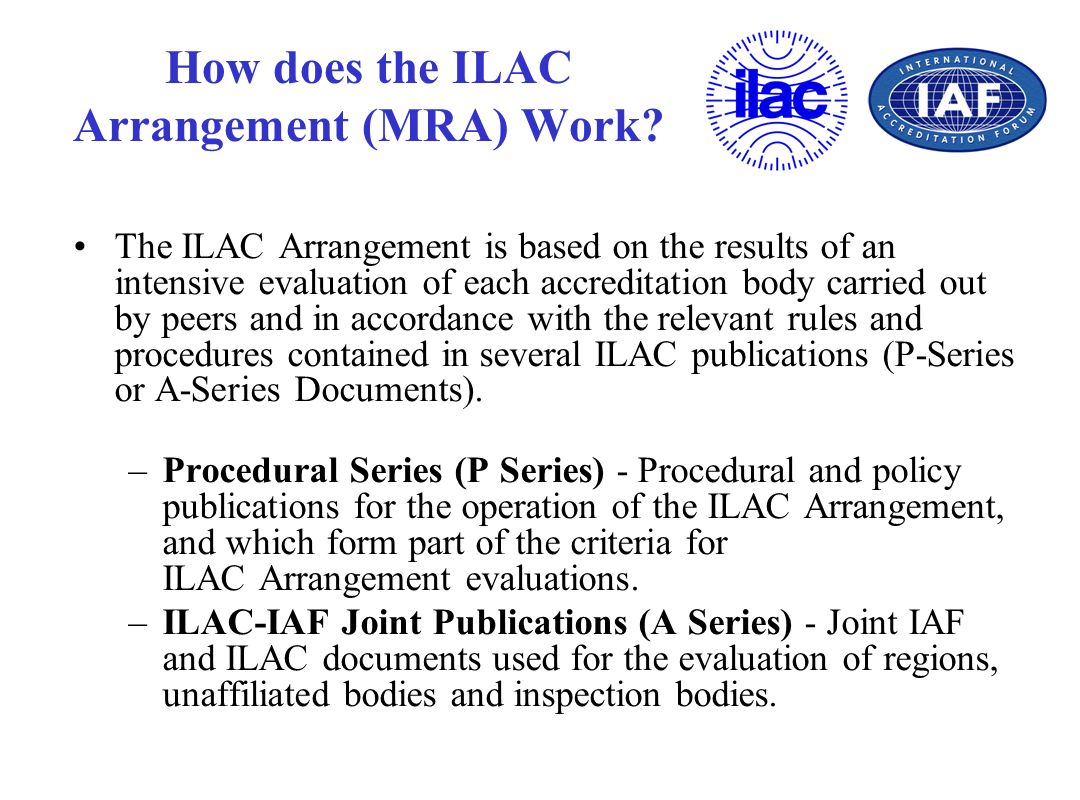 How does the ILAC Arrangement (MRA) Work? The ILAC Arrangement is based on the results of an intensive evaluation of each accreditation body carried o
