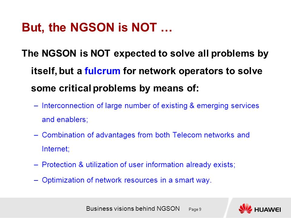 Business visions behind NGSON Page 9 But, the NGSON is NOT … The NGSON is NOT expected to solve all problems by itself, but a fulcrum for network oper