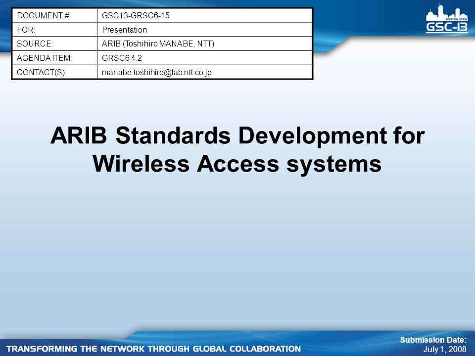 ARIB Standards Development for Wireless Access systems DOCUMENT #:GSC13-GRSC6-15 FOR:Presentation SOURCE:ARIB (Toshihiro MANABE, NTT) AGENDA ITEM:GRSC