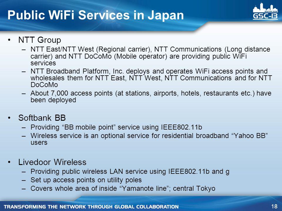 18 Public WiFi Services in Japan NTT Group –NTT East/NTT West (Regional carrier), NTT Communications (Long distance carrier) and NTT DoCoMo (Mobile op