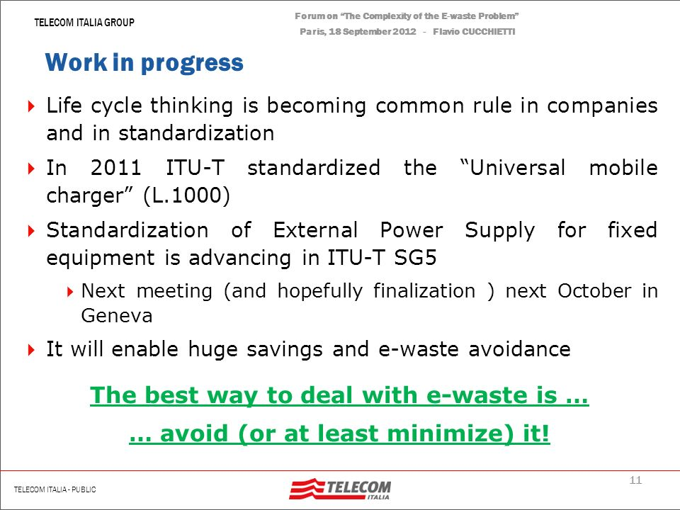 10 | Renato Scotti TELECOM ITALIA GROUP TELECOM ITALIA - PUBLIC Forum on The Complexity of the E-waste Problem Paris, 18 September 2012 - Flavio CUCCHIETTI Another example – The ADSL access gateway (AG) From 2009, Telecom Italia established strict environmental requirements on AGs (market of millions pieces): Energy efficiency Recycled and recyclable plastics No use of blends No chlorinated No brominated Easy dismantling
