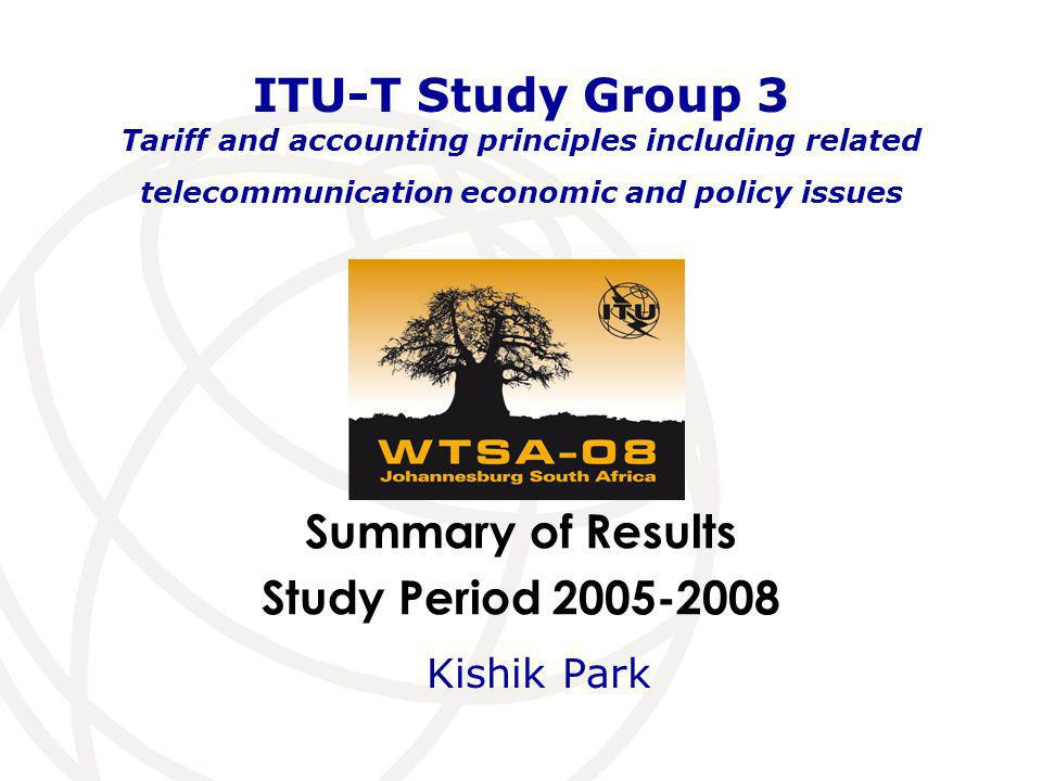 Summary of Results Study Period 2005-2008 ITU-T Study Group 3 Tariff and accounting principles including related telecommunication economic and policy