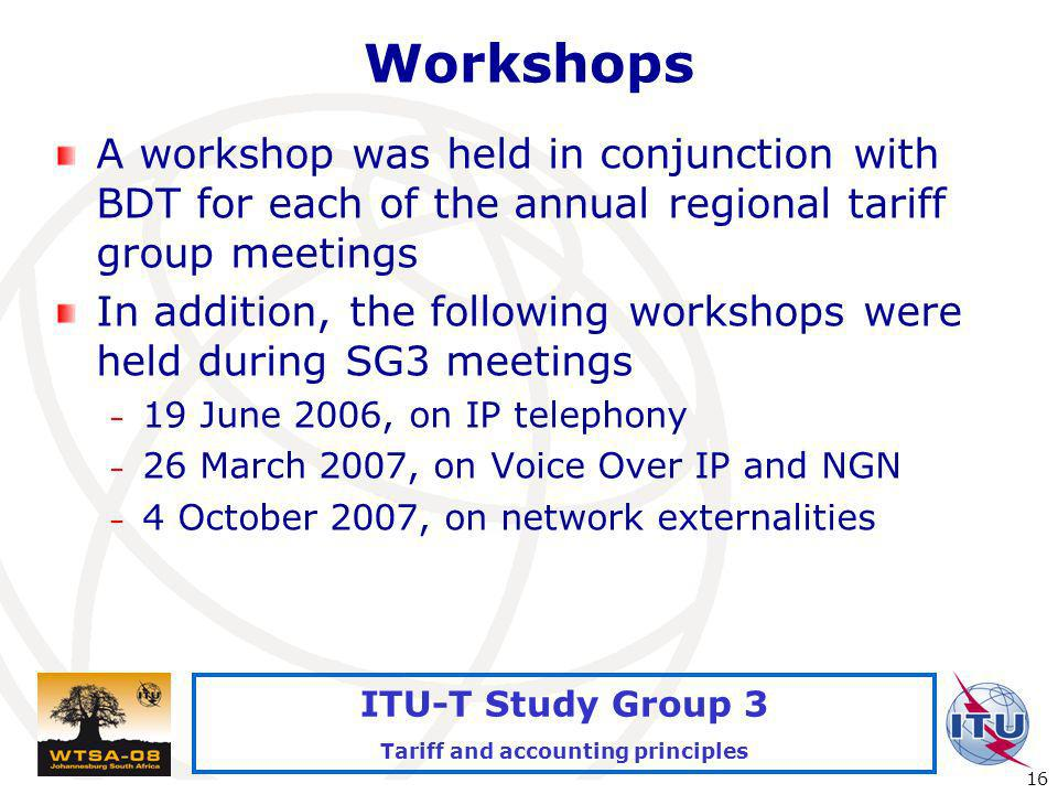 International Telecommunication Union 16 ITU-T Study Group 3 Tariff and accounting principles Workshops A workshop was held in conjunction with BDT for each of the annual regional tariff group meetings In addition, the following workshops were held during SG3 meetings – 19 June 2006, on IP telephony – 26 March 2007, on Voice Over IP and NGN – 4 October 2007, on network externalities